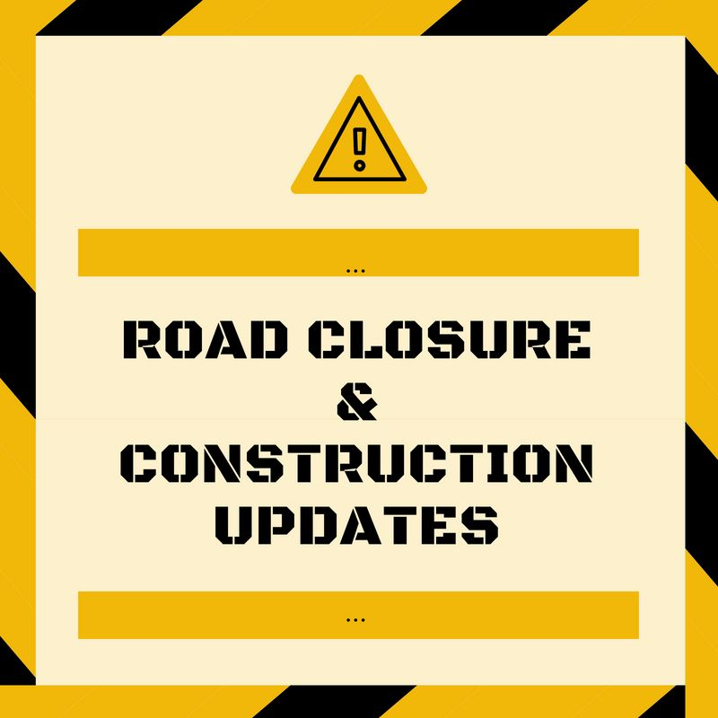 ROAD CLOSURE AND CONSTRUCTION UPDATES